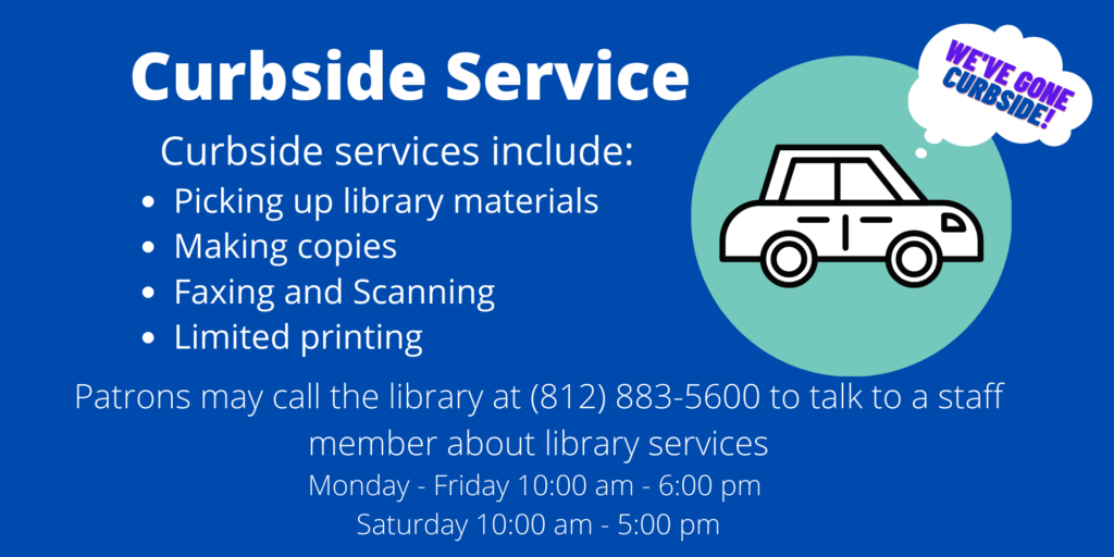 Curbside Services: Services include: Picking up library materials, Making copies, faxing and scanning, limited printing, patrons may call the library at 812-883-5600 to talk to a staff member about library services. Monday through friday 10 A.M. to 6 P.M and Saturday 10 A.M to 5 P.M