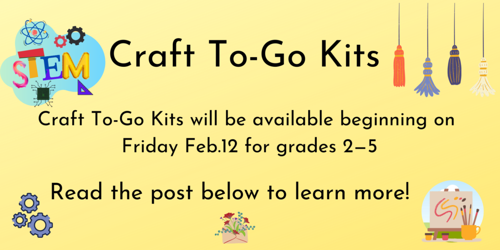 Craft to-Go kits will be available beginning on Friday February 12th for grades 2 - 5 . Read the post below to learn more!