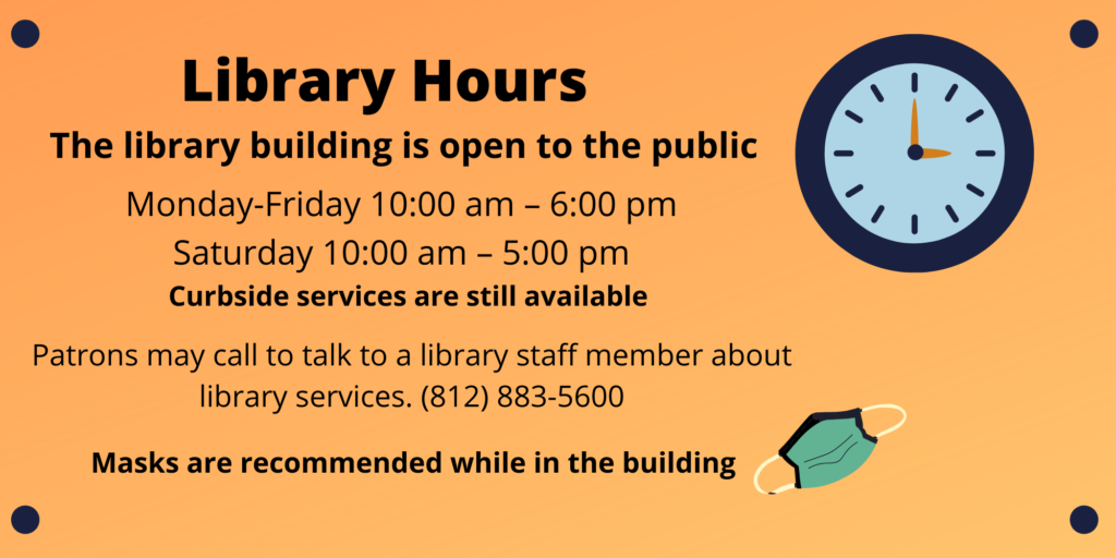 Library Hours: The library building is open to the public Monday - Friday 10 AM to 6 PM and Saturday 10 AM to 5 PM. Curbside services are still available. Patrons may call to talk to a library staff member about library services. 812 883 5600. Masks are recommended while in the building.