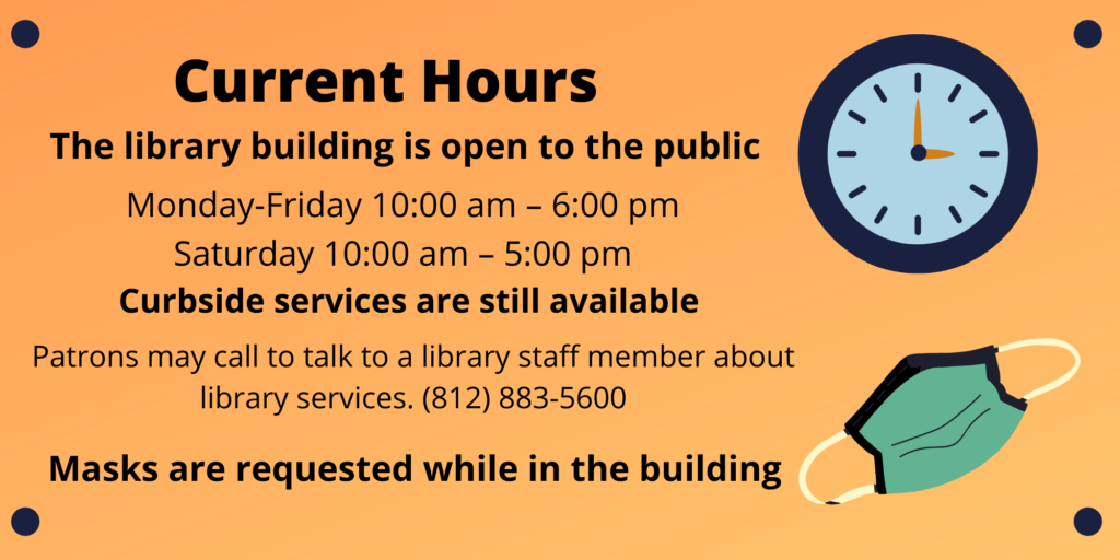 Current Hours: The library building is open to the public Monday - Friday 10 AM to 6 PM and Saturday 10 AM to 5 PM. Curbside services are still available. Patrons may call to talk to a library staff member about library services. 812 883 5600. Masks are requested while in the building.